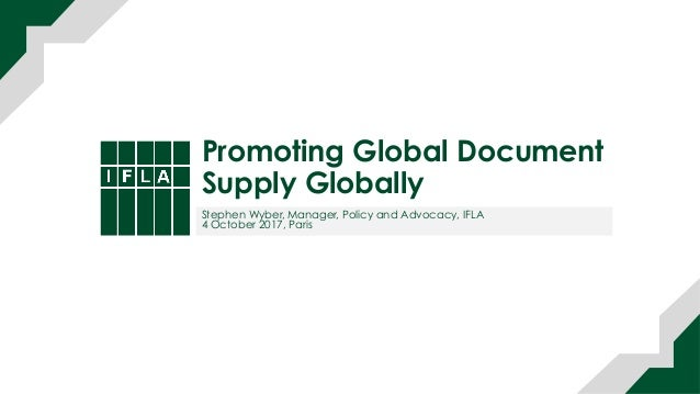 Promoting Global Document Supply Globally Stephen Wyber, Manager, Policy and Advocacy, IFLA 4 October 2017, Paris