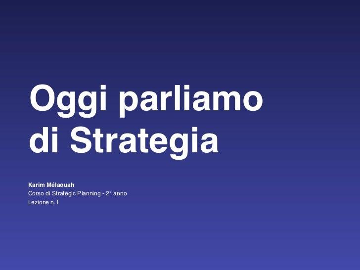 Oggi parliamodi StrategiaKarim MélaouahCorso di Strategic Planning - 2° annoLezione n.1