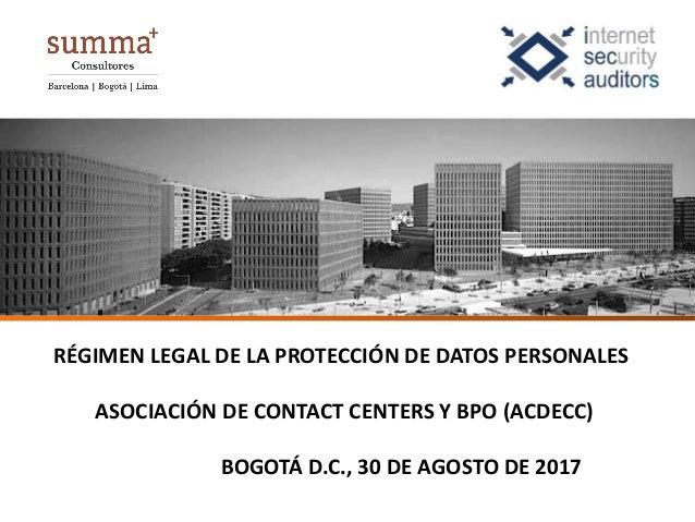 RÉGIMEN LEGAL DE LA PROTECCIÓN DE DATOS PERSONALES ASOCIACIÓN DE CONTACT CENTERS Y BPO (ACDECC) BOGOTÁ D.C., 30 DE AGOSTO ...