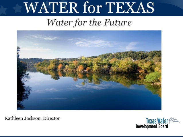 WATER for TEXAS Water for the Future Kathleen Jackson, Director
