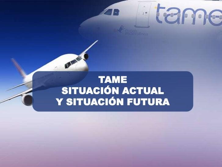 TAME SITUACIÓN ACTUALY SITUACIÓN FUTURA