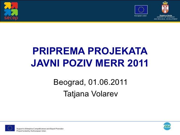 PRIPREMA PROJEKATA JAVNI POZIV MERR 2011 Beograd, 01.06.2011 Tatjana Volarev