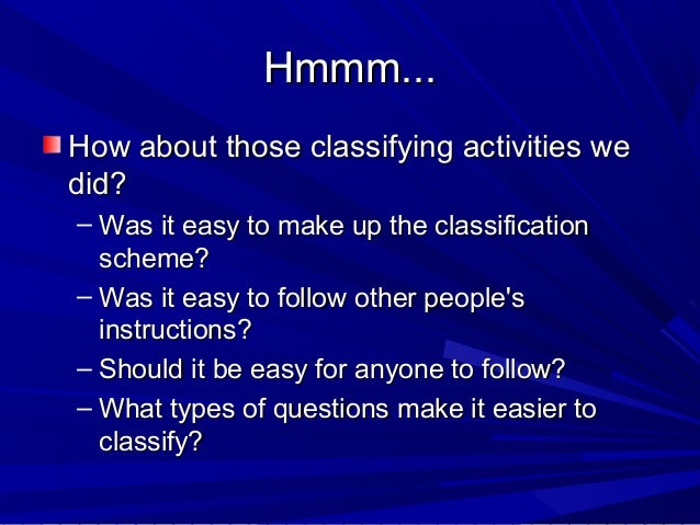 Hmmm... How about those classifying activities we did? – Was it easy to make up the classification scheme? – Was it easy t...