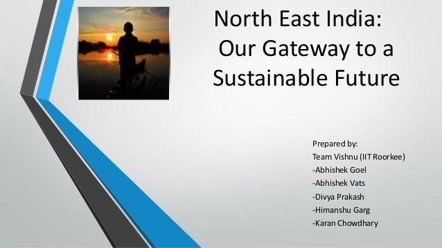 North East India: Our Gateway to a Sustainable Future Prepared by: Team Vishnu (IIT Roorkee) -Abhishek Goel -Abhishek Vats...