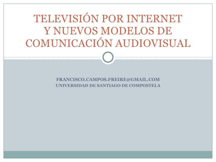 [email_address] UNIVERSIDAD DE SANTIAGO DE COMPOSTELA TELEVISIÓN POR INTERNET Y NUEVOS MODELOS DE COMUNICACIÓN AUDIOVISUAL