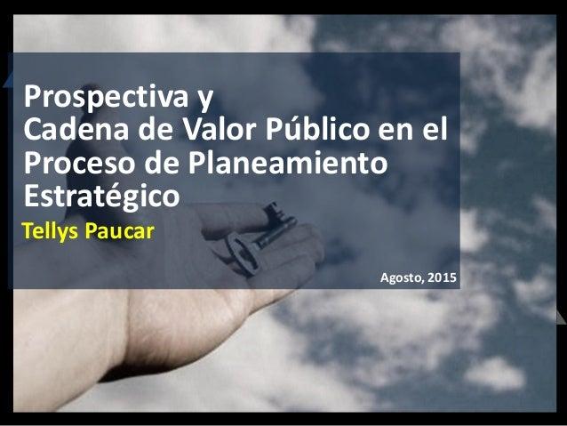 Tellys Paucar Agosto, 2015 Prospectiva y Cadena de Valor Público en el Proceso de Planeamiento Estratégico