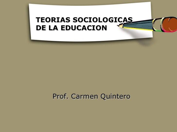 TEORIAS SOCIOLOGICASDE LA EDUCACION   Prof. Carmen Quintero