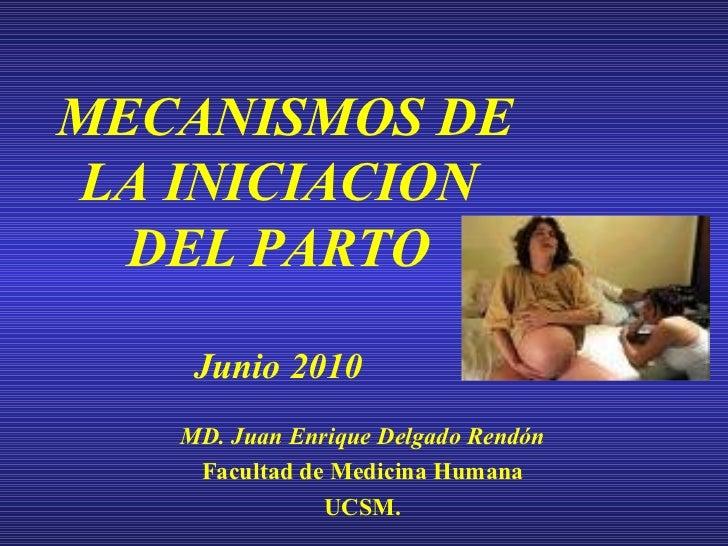 MECANISMOS DE LA INICIACION DEL PARTO Junio 2010 MD. Juan Enrique Delgado Rendón Facultad de Medicina Humana UCSM.