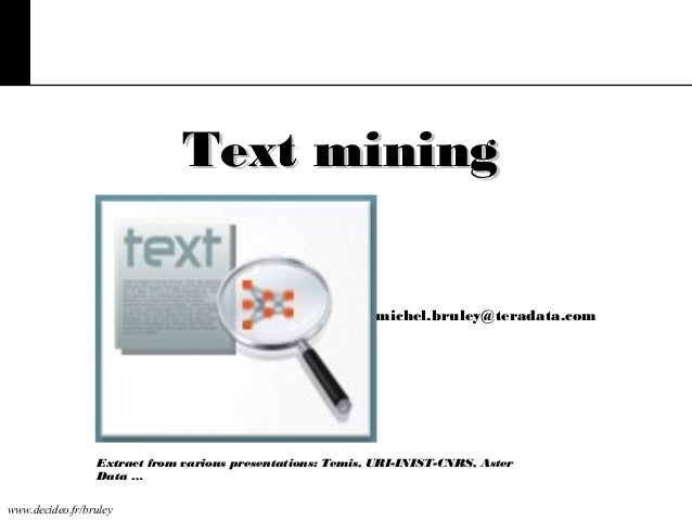 Text mining michel.bruley@teradata.com  Extract from various presentations: Temis, URI-INIST-CNRS, Aster Data … www.decide...