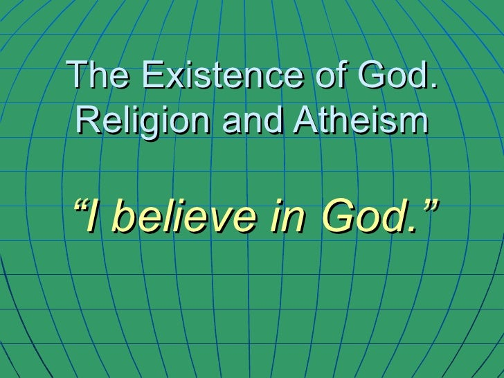 """The Existence of God. Religion and Atheism """"I believe in God."""""""