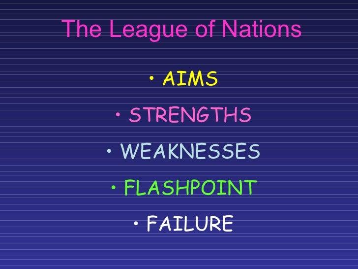 The League of Nations <ul><li>AIMS </li></ul><ul><li>STRENGTHS </li></ul><ul><li>WEAKNESSES </li></ul><ul><li>FLASHPOINT <...