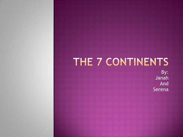 The 7 Continents<br />By:<br />Janah<br />And<br />Serena<br />