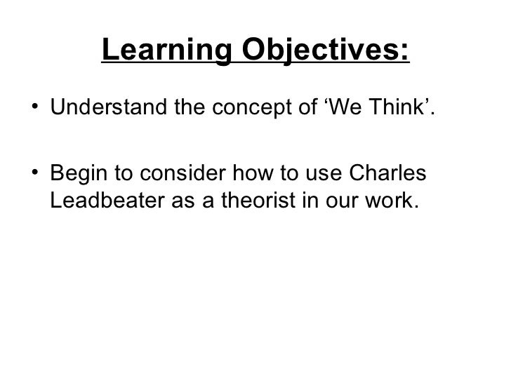 Learning Objectives:• Understand the concept of 'We Think'.• Begin to consider how to use Charles  Leadbeater as a theoris...