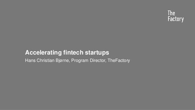 Accelerating fintech startups Hans Christian Bjørne, Program Director, TheFactory