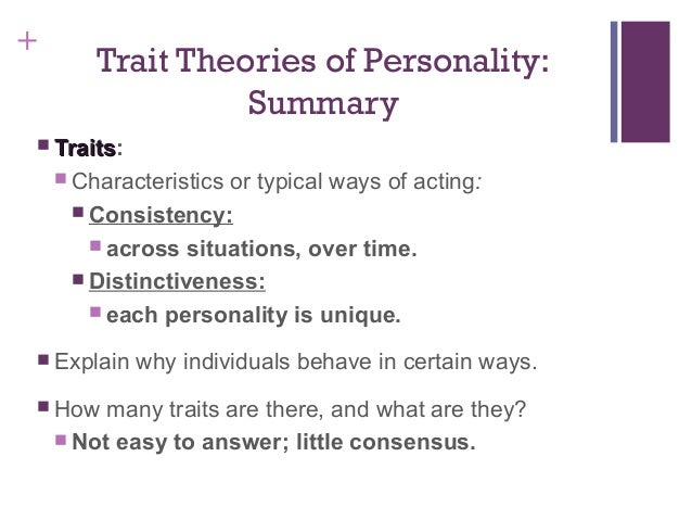 comparison between famous trait theories On the other hand, psychodynamic theories of human behaviour assume that human lives are ruled by internal unconscious forces and that these forces which may be images, opinions, or feelings are the chief determinants of who they are and what they do (kaslow, magnavita & patterson, 2002)this essay will relate trait theory in.