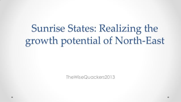 Sunrise States: Realizing the growth potential of North-East TheWiseQuackers2013