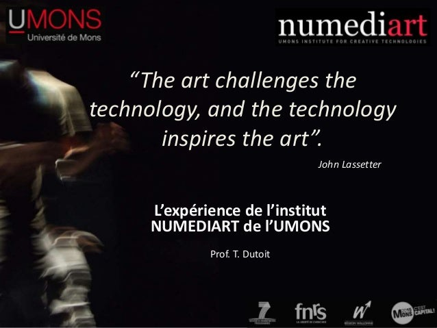 """The art challenges the technology, and the technology inspires the art"". L'expérience de l'institut NUMEDIART de l'UMONS ..."