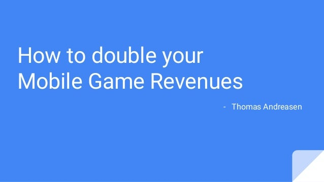 How to double your Mobile Game Revenues - Thomas Andreasen