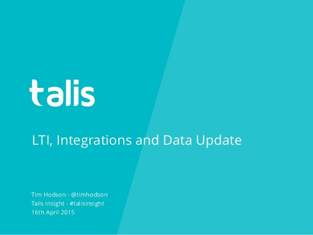 LTI, Integrations and Data Update Tim Hodson - @timhodson Talis Insight - #talisinsight 16th April 2015
