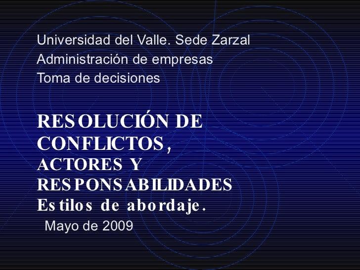 RESOLUCIÓN DE CONFLICTOS,  ACTORES Y RESPONSABILIDADES Estilos de abordaje. Universidad del Valle. Sede Zarzal Administrac...