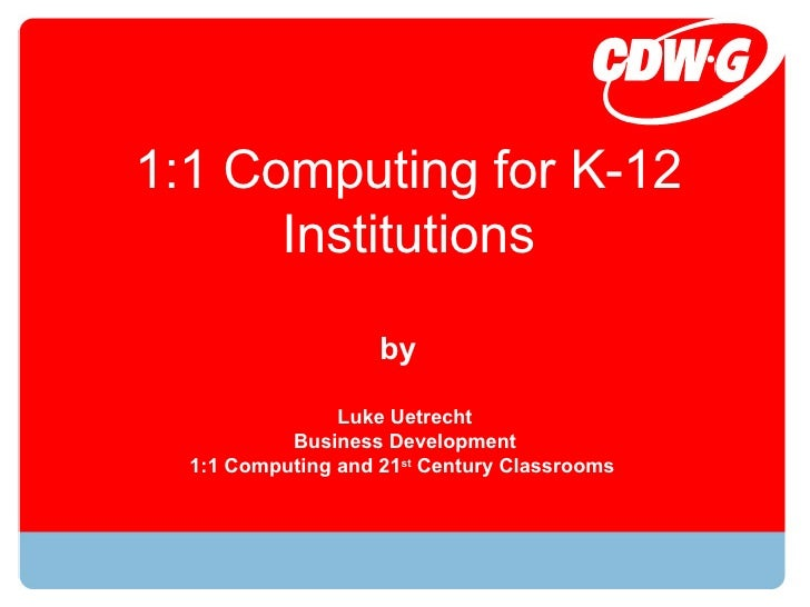 1:1 Computing for K-12 Institutions Luke Uetrecht Business Development 1:1 Computing and 21 st  Century Classrooms  by