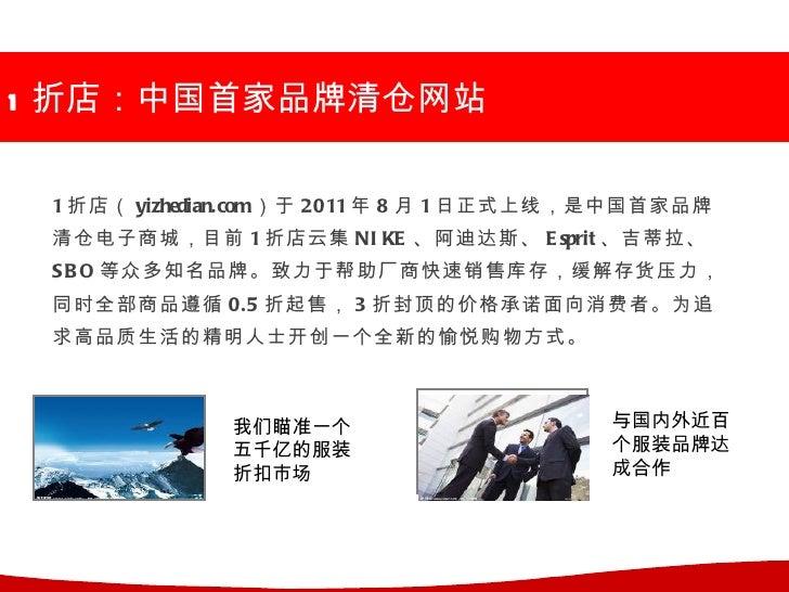 1 折店:中国首家品牌清仓网站 1 折店( yizhedian.com)于 2011 年 8 月 1 日正式上线,是中国首家品牌 清仓电子商城,目前 1 折店云集 NI KE 、阿迪达斯、 E sprit 、吉蒂拉、 S B O 等众多知名品牌...