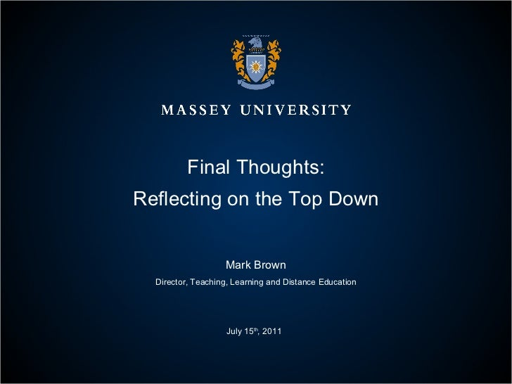 Final Thoughts: Reflecting on the Top Down Mark Brown Director, Teaching, Learning and Distance Education July 15 th , 2011