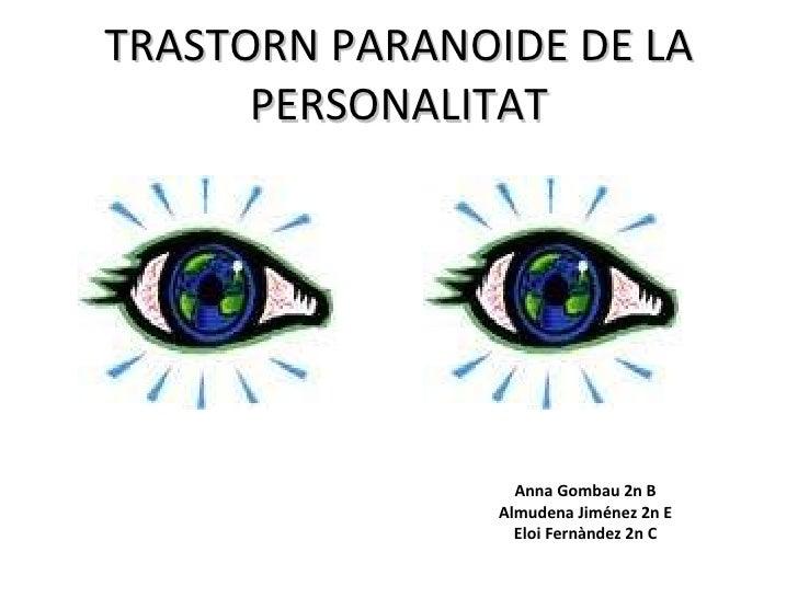 TRASTORN PARANOIDE DE LA PERSONALITAT Anna Gombau 2n B Almudena Jiménez 2n E Eloi Fernàndez 2n C