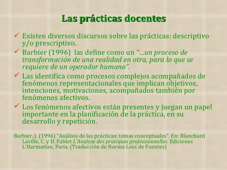 Las prácticas docentes Existen diversos discursos sobre las prácticas: descriptivo  y/o prescriptivo. Barbier (1996) las...