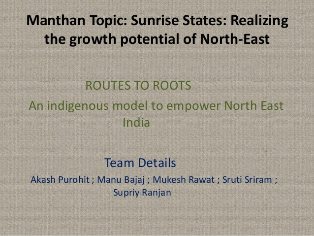 Manthan Topic: Sunrise States: Realizing the growth potential of North-East ROUTES TO ROOTS An indigenous model to empower...