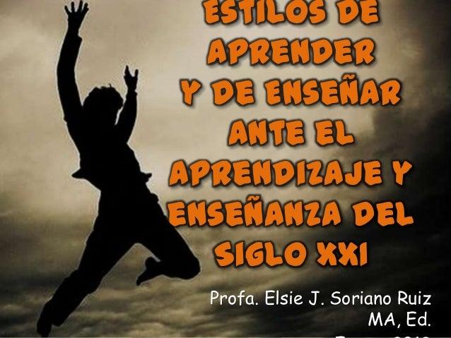 Estilos de   Aprender y de Enseñar    ante elaprendizaje yenseñanza del   Siglo XXI  Profa. Elsie J. Soriano Ruiz         ...