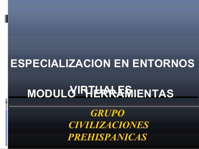 ESPECIALIZACION EN ENTORNOS VIRTUALES GRUPO CIVILIZACIONES PREHISPANICAS MODULO HERRAMIENTAS