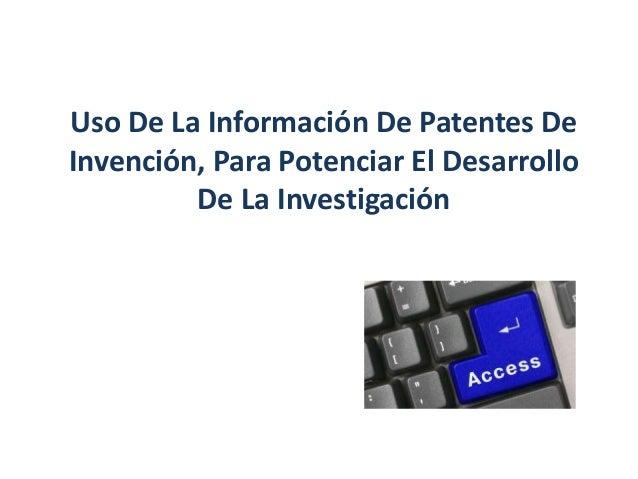 Uso De La Información De Patentes De Invención, Para Potenciar El Desarrollo De La Investigación
