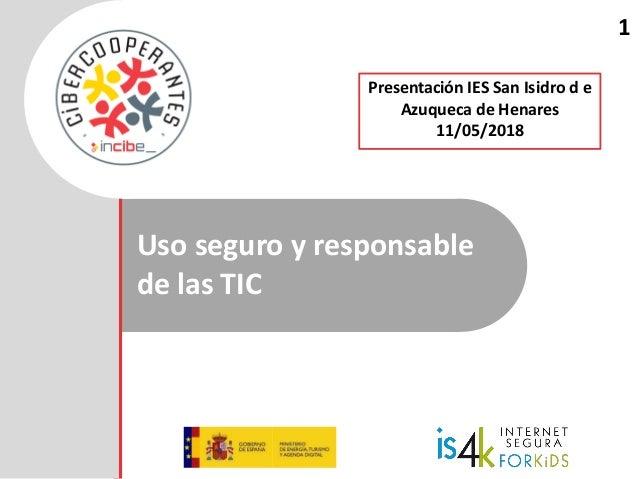 Uso seguro y responsable de las TIC 1 Presentación IES San Isidro d e Azuqueca de Henares 11/05/2018