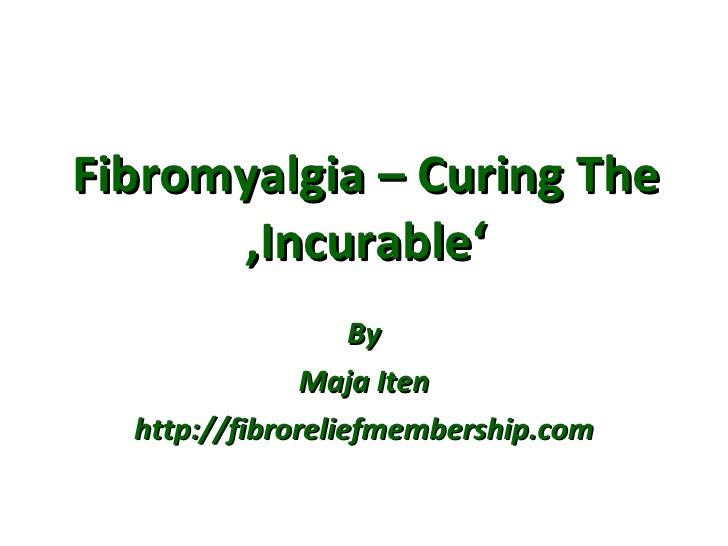 Fibromyalgia – Curing The 'Incurable' By Maja Iten http://fibroreliefmembership.com