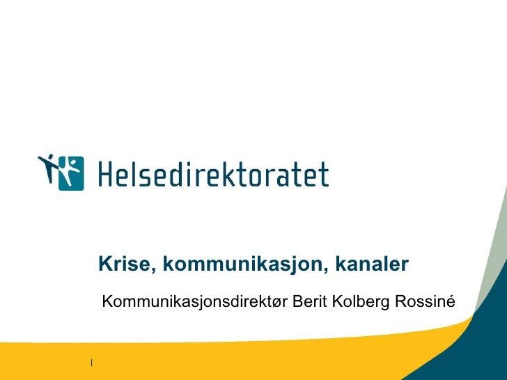 Krise, kommunikasjon, kanaler Kommunikasjonsdirektør Berit Kolberg Rossiné |
