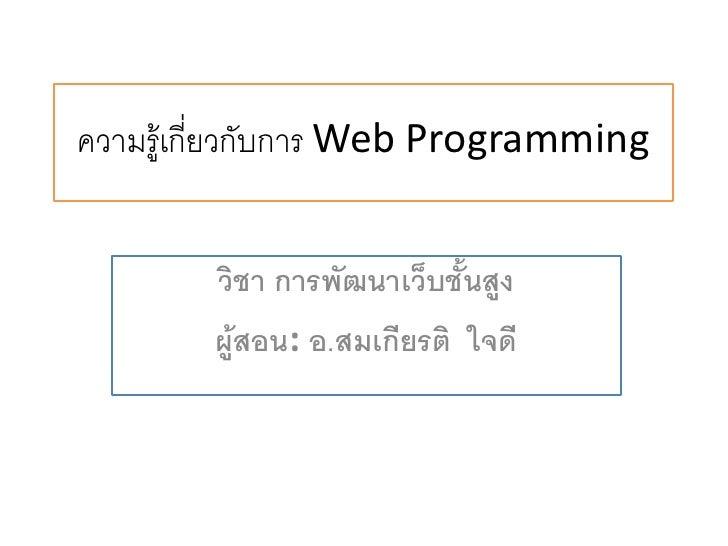 ความรู้เกี่ยวกับการ Web Programming        วิชา การพัฒนาเว็บชั้นสูง        ผู้สอน: อ.สมเกียรติ ใจดี