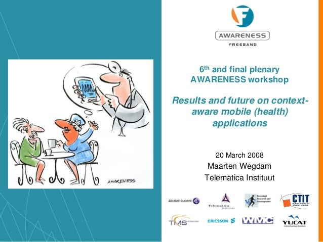 6th and final plenary AWARENESS workshop Results and future on context- aware mobile (health) applications 20 March 2008 M...