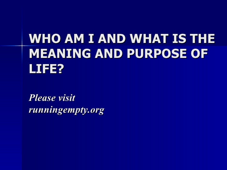 WHO AM I AND WHAT IS THE MEANING AND PURPOSE OF LIFE? Please visit  runningempty.org