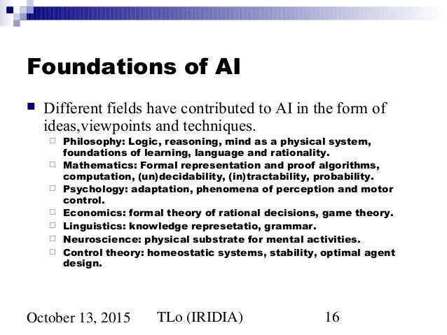 the foundations and history of artificial Foundations of artificial intelligence  ♦ foundations ♦ a brief history ♦ the state of the art aima chapter 1 (after russell and norvig) 2 what is ai.