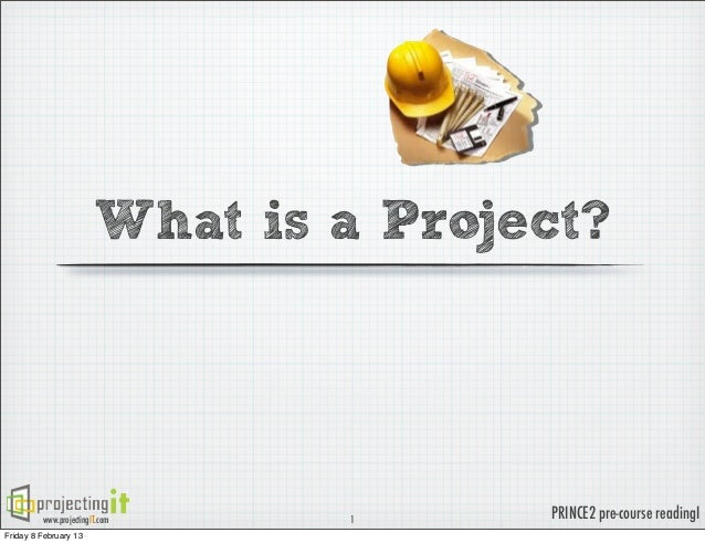 What is a Project?         www.projectingIT.com   1      PRINCE2 pre-course readingIFriday 8 February 13