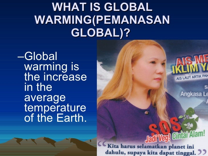 WHAT IS GLOBAL    WARMING(PEMANASAN        GLOBAL)?  –Global  warming is  the increase  in the  average  temperature  of t...