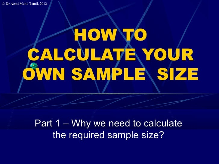 © Dr Azmi Mohd Tamil, 2012               HOW TO           CALCULATE YOUR           OWN SAMPLE SIZE                  Part 1...