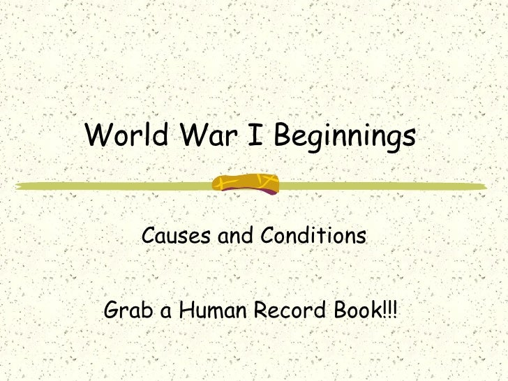 World War I Beginnings  Causes and Conditions Grab a Human Record Book!!!