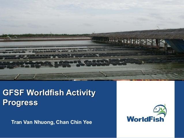 GFSF Worldfish ActivityGFSF Worldfish Activity ProgressProgress Tran Van Nhuong, Chan Chin Yee