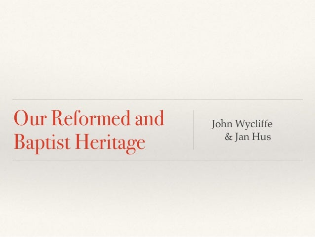 Our Reformed and Baptist Heritage John Wycliffe & Jan Hus
