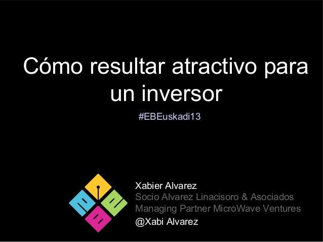 Cómo resultar atractivo paraun inversorXabier AlvarezSocio Alvarez Linacisoro & AsociadosManaging Partner MicroWave Ventur...