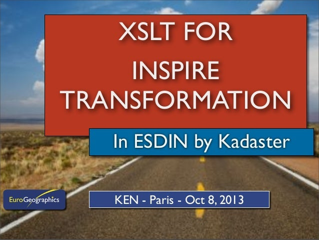 XSLT FOR INSPIRE TRANSFORMATION In ESDIN by Kadaster KEN - Paris - Oct 8, 2013