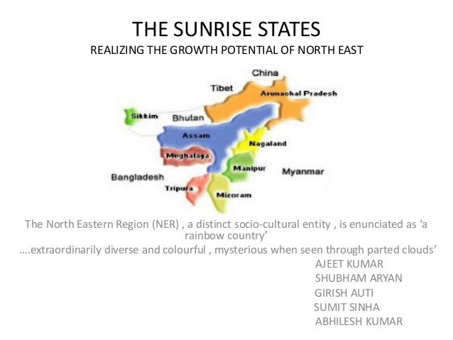 THE SUNRISE STATES REALIZING THE GROWTH POTENTIAL OF NORTH EAST The North Eastern Region (NER) , a distinct socio-cultural...