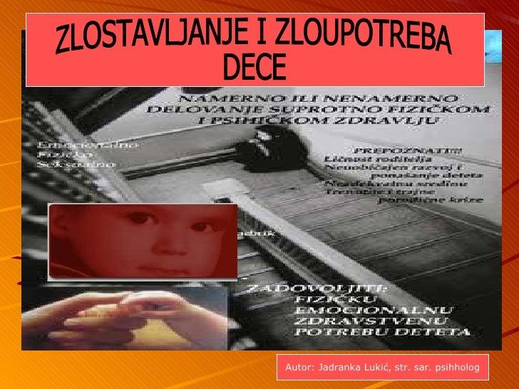 ZLOSTAVLJANJE I ZLOUPOTREBA  DECE ZLOSTAVLJANJE I ZLOUPOTREBA  DECE Autor: Jadranka Luki ć, str. sar. psihholog